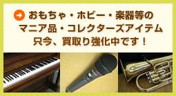 おもちゃ・ホビー・楽器等のマニア品・コレクターズアイテム只今、買取り強化中です!