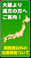 大阪より遠方の方へご案内!関西圏以外の出張買取について
