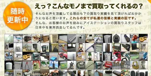 えっ?こんなモノまで買取ってくれるの?そんなお声を頂戴してる理由も、買取り実績を見て頂ければお分かりになると思います。これらの全てが私達の信頼と実績の証です。そんな、お客様のお声を励みにアイステーションの買取りスタッフは日本中を東奔西走してるんです。