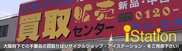 大阪府下での不要品の買取りはリサイクルショップ - アイステーション - をご用命下さい!