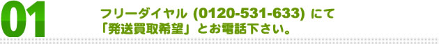01-フリーダイヤル (0120-531-633) にて「発送買取希望」とお電話下さい。
